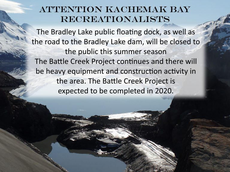 Attention Kachemak Bay Recreationalists: The Bradley Lake public floating dock, as well as the road to the Bradley Lake dam, will be closed to the public this summer season. The Battle Creek Project continues and there will be heavy equipment and construction activity in the area. The Battle Creek Project is expected to be completed in 2020.
